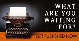 What are you waiting for? Get Published Now.