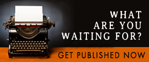 What are you waiting for? Get Published Now!