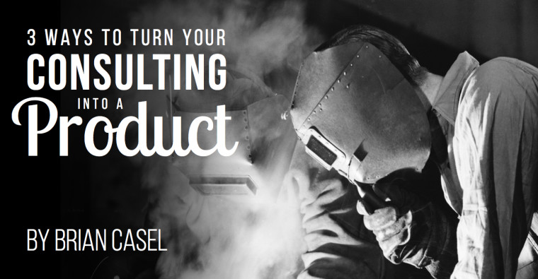 3 Ways to Turn Your Consulting into a Product