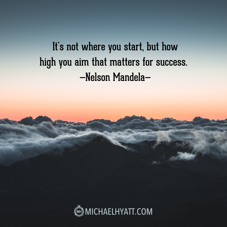 """It's not where you start, but how high you aim that matters for success."" -Nelson Mandela"