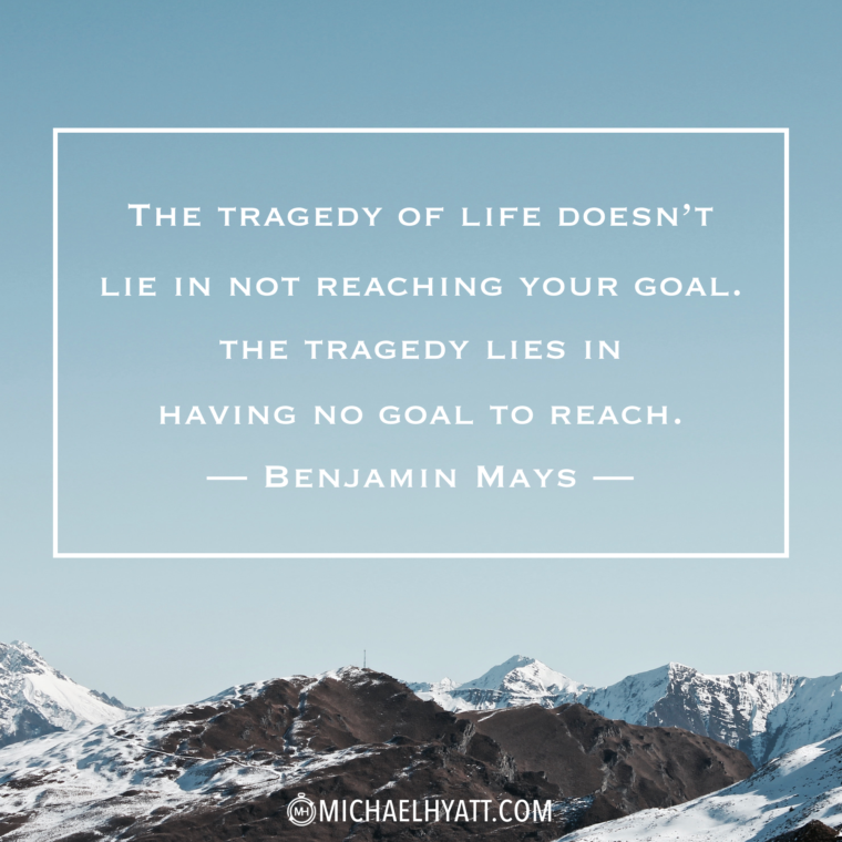 """""""The tragedy of life doesn't lie in not reaching your goal. The tragedy lies in having no goal to reach."""" -Benjamin Mays"""