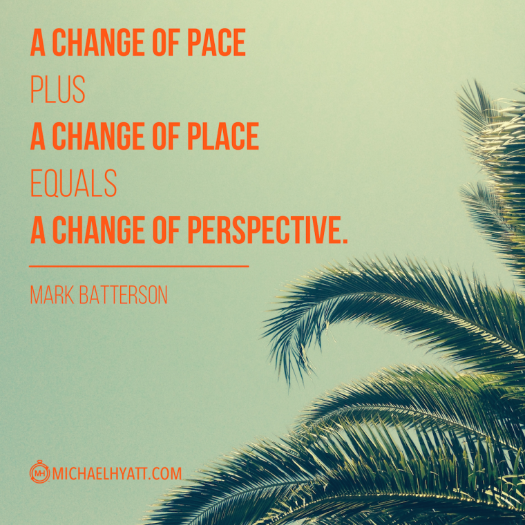 """""""A change of pace plus a change of place equals a change of perspective."""" -Mark Batterson"""