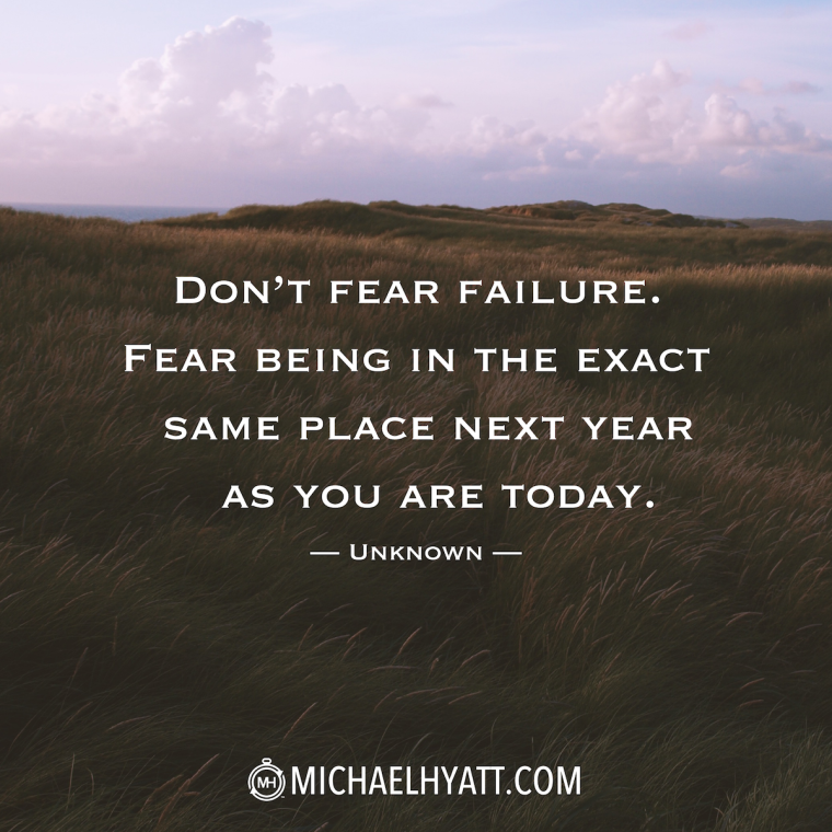 """Don't fear failure. Fear being in the exact same place next year as you are today."" -Unknown"