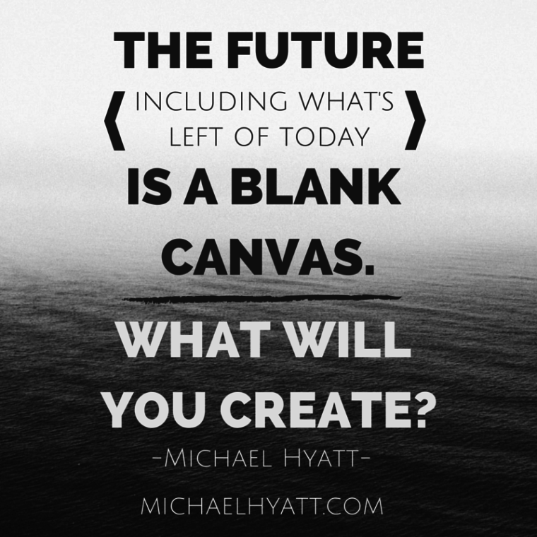 The future—including what's left of today—is a blank canvas. What will you create? -Michael Hyatt
