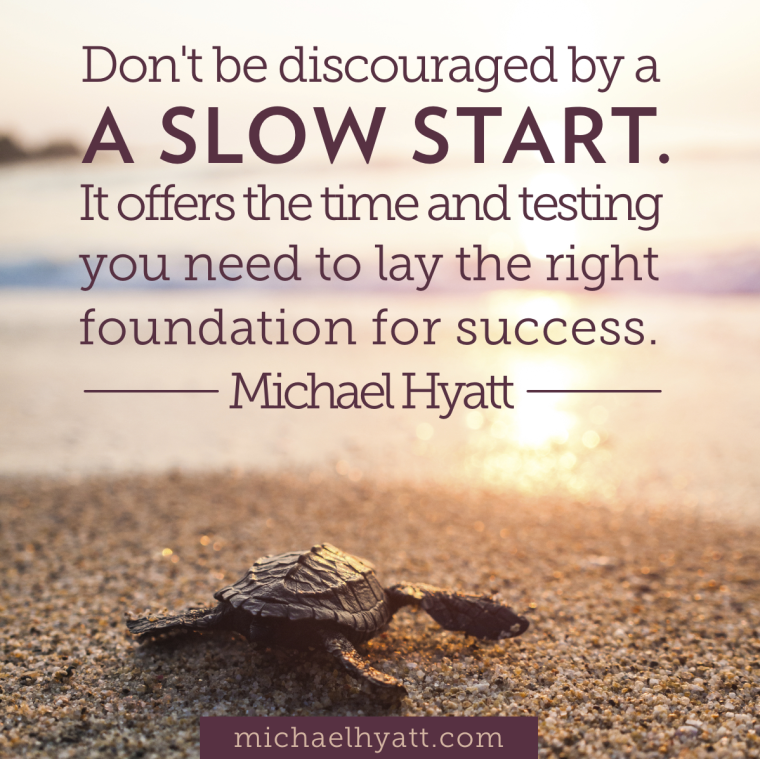 Don't be discouraged by a slow start. It offers the time and testing you need to lay the right foundation for success.