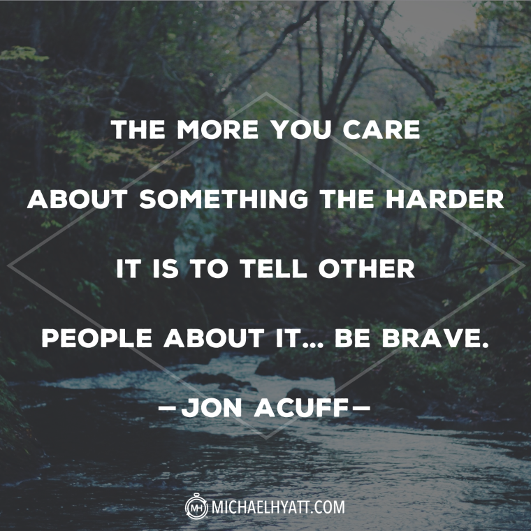 The more you care about something the harder it is to tell other people about it ... be brave.