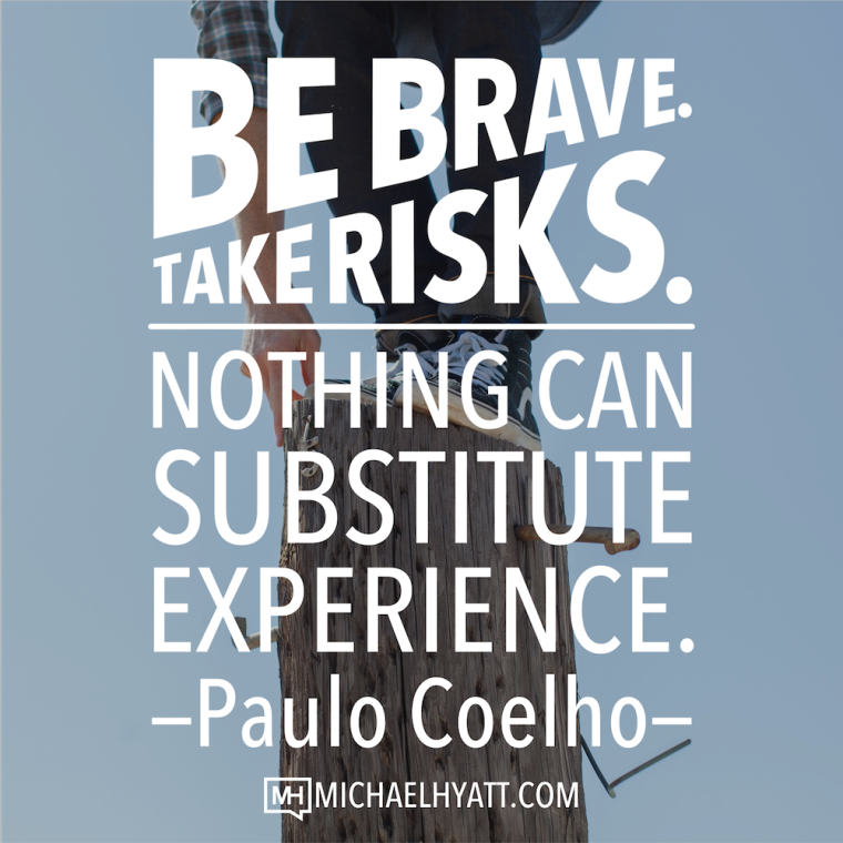 Be brave take risks. Nothing can substitute experience. -Paulo Coelho