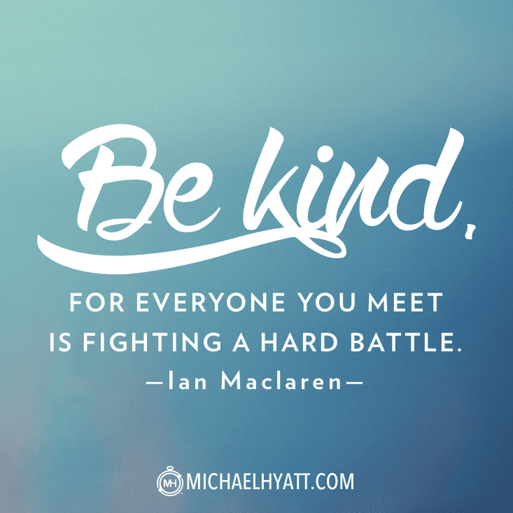 Be kind, for everyone you meet is fighting a hard battle. - Ian Maclaren