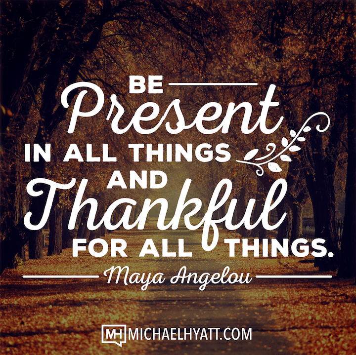 Be present in all things and thankful for all things. -Maya Angelou