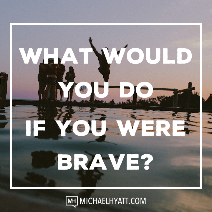 What would you do if you were brave? -Michael Hyatt