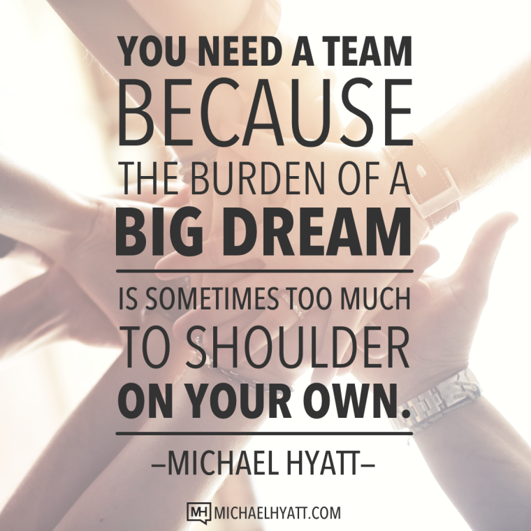You need a big team, because the burden of a big dream is sometimes too much to shoulder on your own.
