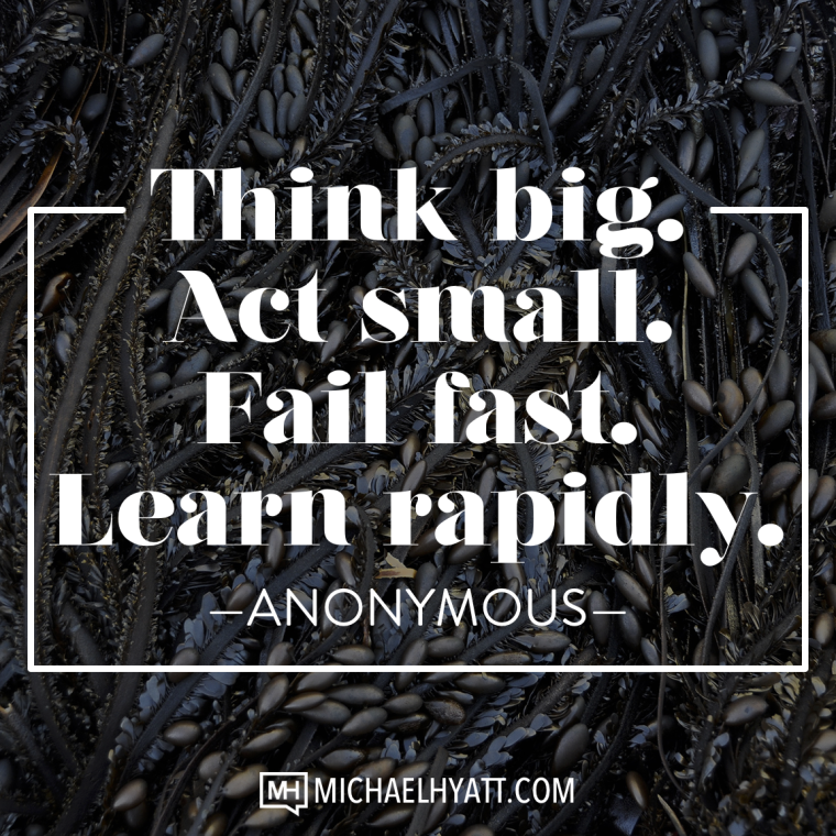 Think big. Act Small. Fail Fast. Learn Rapidly. -Anonymous