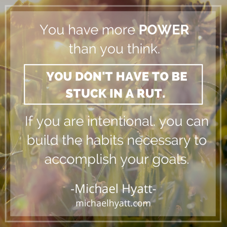 You have more power than you think. You don't have to be suck in a rut. If you are intentional, you can build the habits necessary to accomplish your goals. -Michael Hyatt