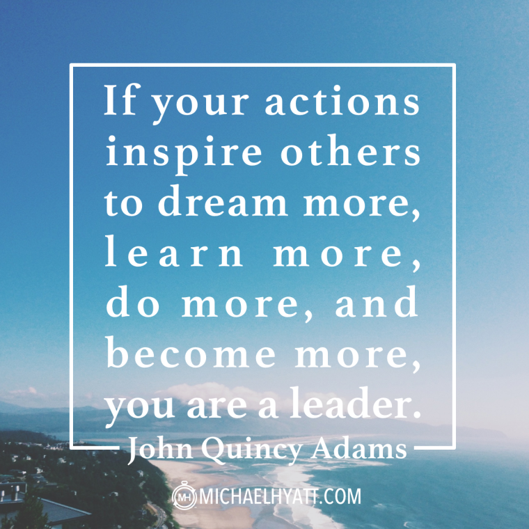 If your actions inspire others to dream more, learn more, do more, and become more, you are a leader. -John Quincy Adams