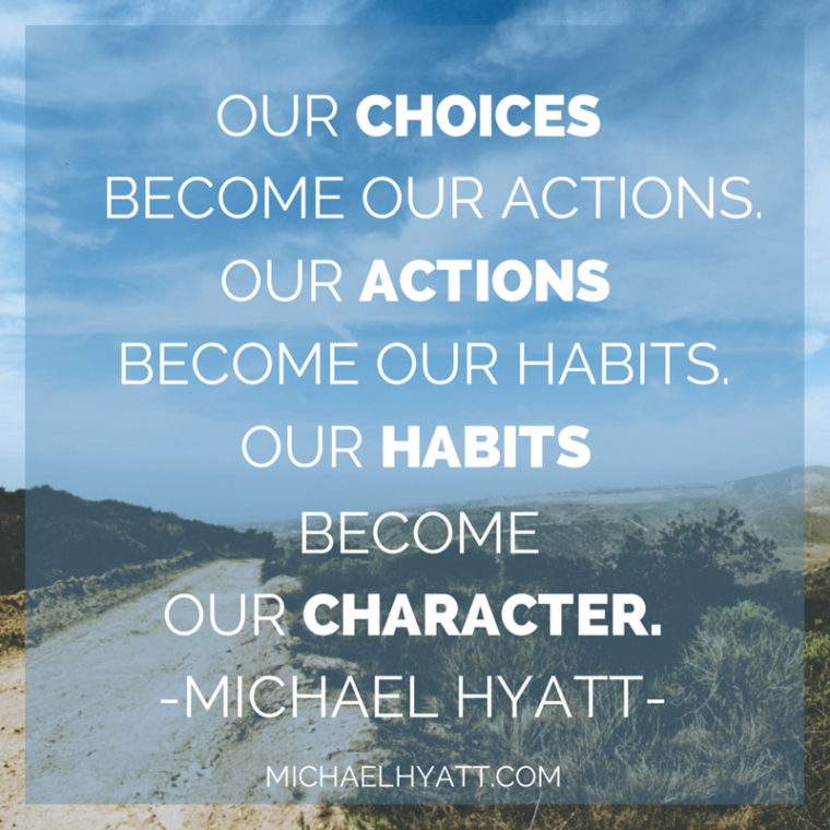 Our choices become our actions. Our actions become our habits. Our habits become our character. -Michael Hyatt