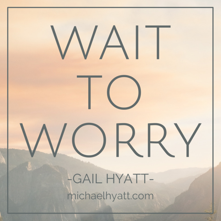 Wait to worry. -Gail Hyatt