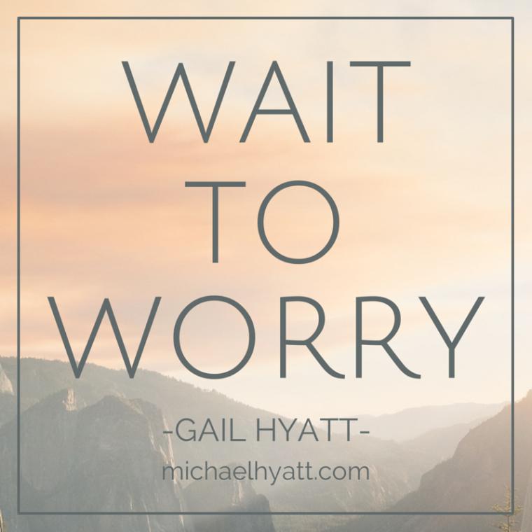 Wait to worry. -Gail Hyatt