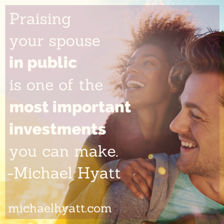 Praising your spouse in public is one of the most important investments you can make. -Michael Hyatt