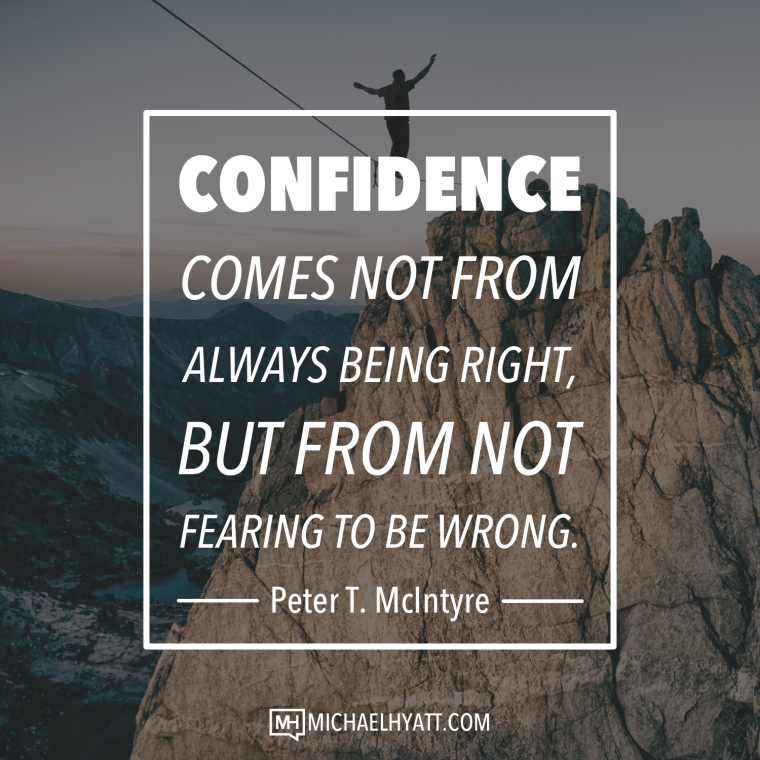Confidence comes not from always being right, but from not fearing to be wrong. -Peter T McIntyre