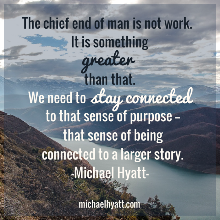 The chief end of man is not work. It is something greater than that. We need to stay connected to that sense of purpose—that sense of being connected to a larger story. -Michael Hyatt