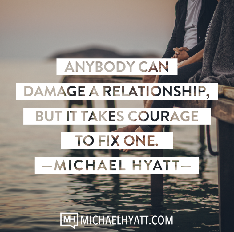 Anybody can damage a relationship, but it takes courage to fix one. -Michael Hyatt
