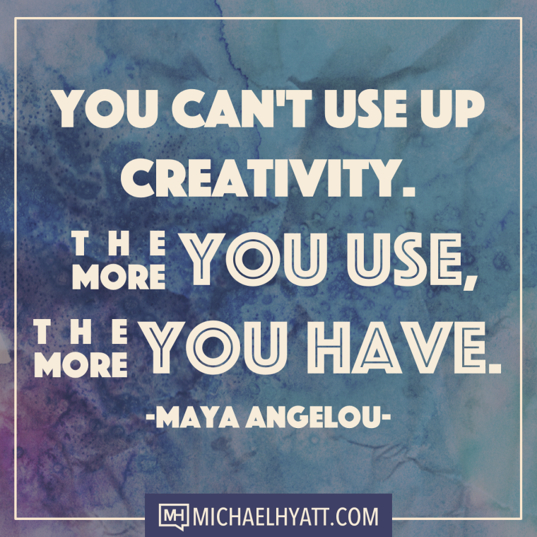 You can't use up creativity. The more you use, the more you have. -Maya Angelou