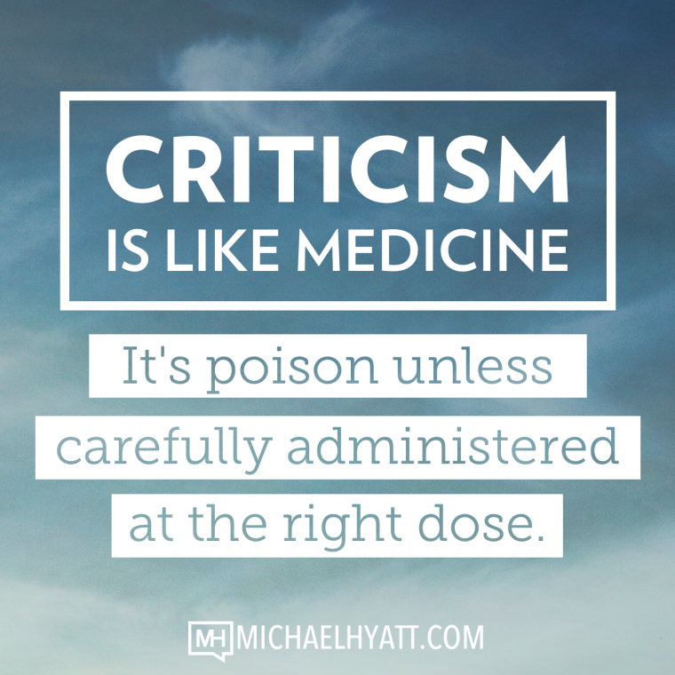Criticism is like medicine. It's poison unless carefully administered at the right dose. -Michael Hyatt