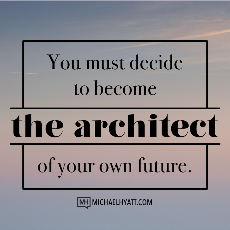 You must decide to become the architect of your own future. -Michael Hyatt