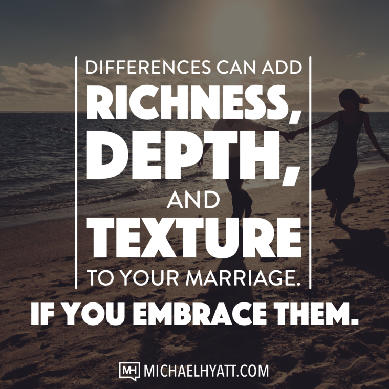 Differences can add richness, depth, and texture to your marriage. If you embrace them. -Michael Hyatt