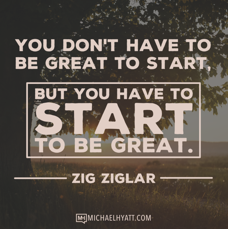You don't have to be great to start, but you have to start to be great. -Zig Ziglar