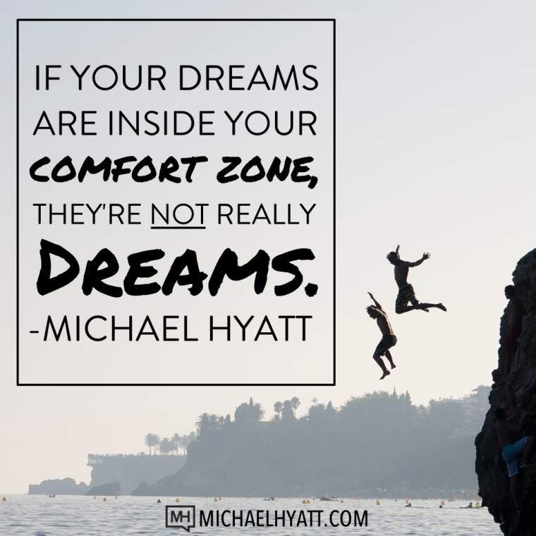 If your dreams are inside your comfort zone, they're not really dreams. -Michael Hyatt