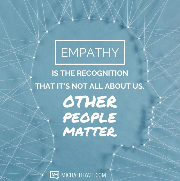 Empathy is the recognition that it's not all about us. Other people matter. -Michael Hyatt