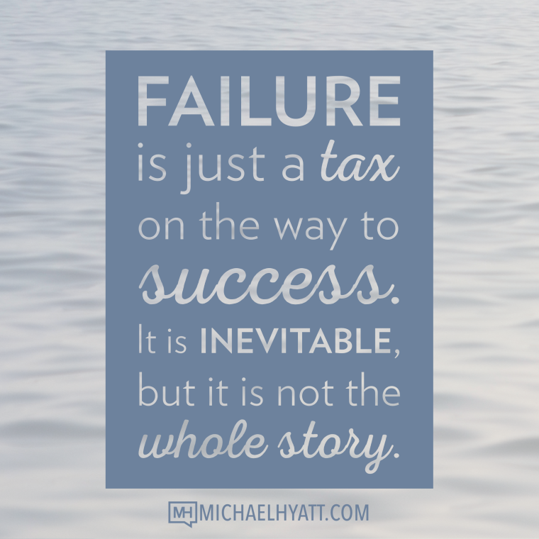 Failure is just a tax on the way to success. It is inevitable, but it is not the whole story. -Michael Hyatt