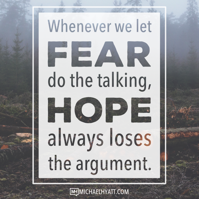 Whenever we let fear do the talking, hope loses the argument. -Michael Hyatt