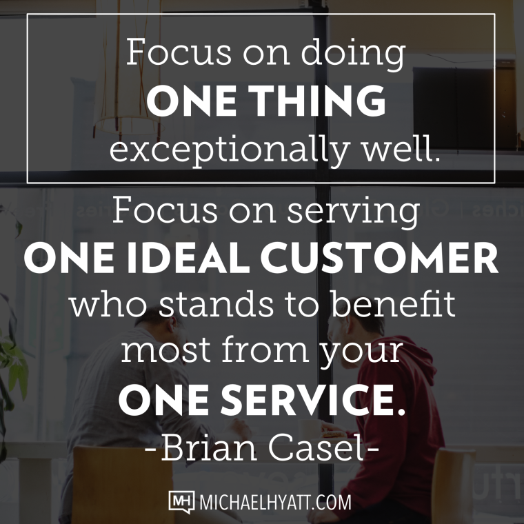 Focus on doing one thing exceptionally well. Focus on serving one ideal customer who stands to benefit most from your one service. -Brian Casel