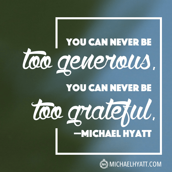 You can never be too generous. You can never be too grateful. -Michael Hyatt