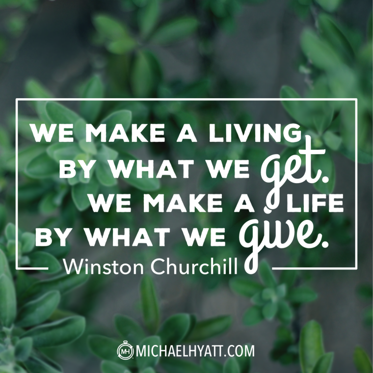 We make a living by what we get. We make a life by what we give. -Winston Churchill