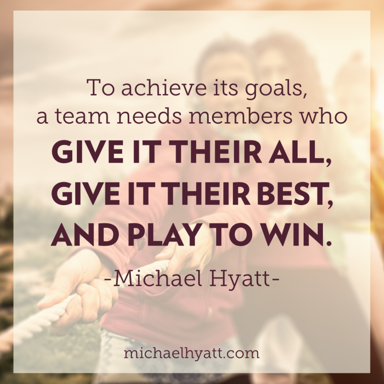 To achieve its goals, a team needs members who give it their all, give it their best, and play to win. -Michael Hyatt