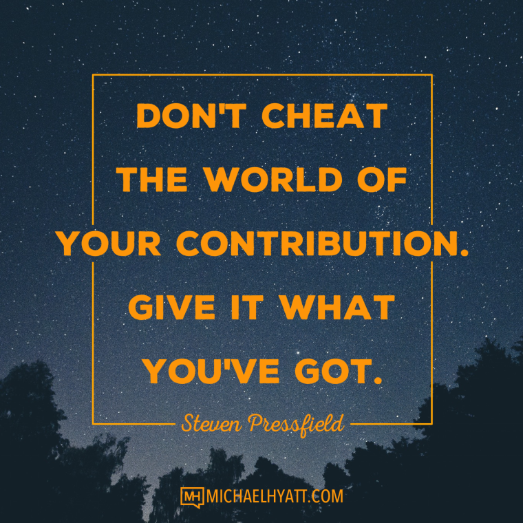 Don't cheat the world of your contribution. Give it what you've got. -Steven Pressfield