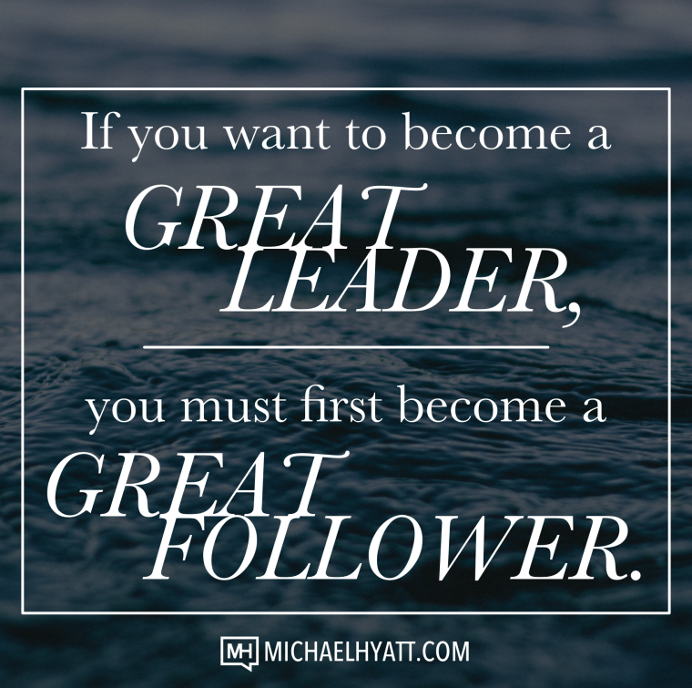 If you want to become a great leader, you must first become a great follower. -Michael Hyatt