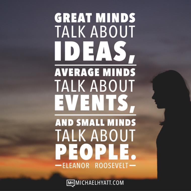 Great minds talk about ideas, average minds talk about events, and small minds talk about people. -Eleanor Roosevelt