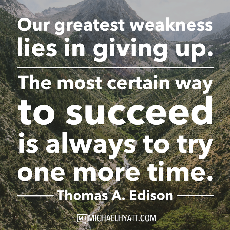 Our greatest weakness lies in giving up. The most certain way to succeed is always to try one more time. -Thomas A. Edison
