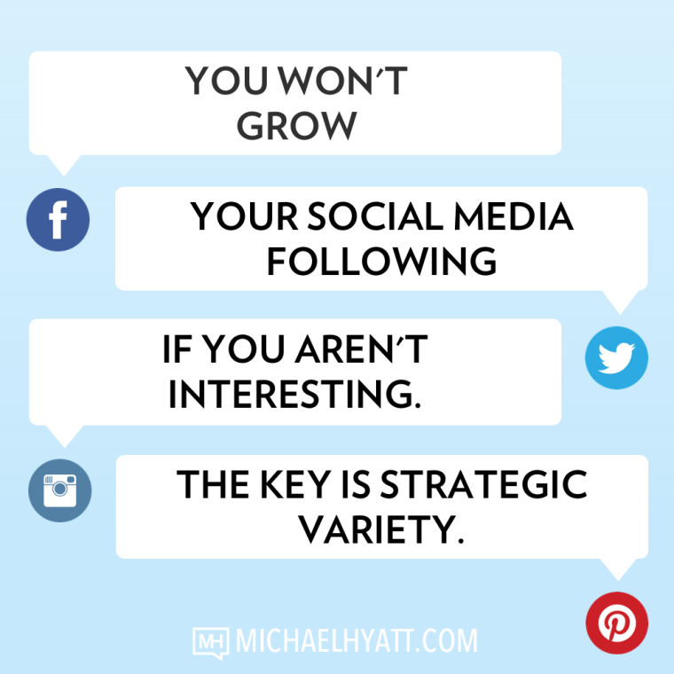 You won't grow your social media following if you aren't interesting. The key is strategic variety. -Michael Hyatt