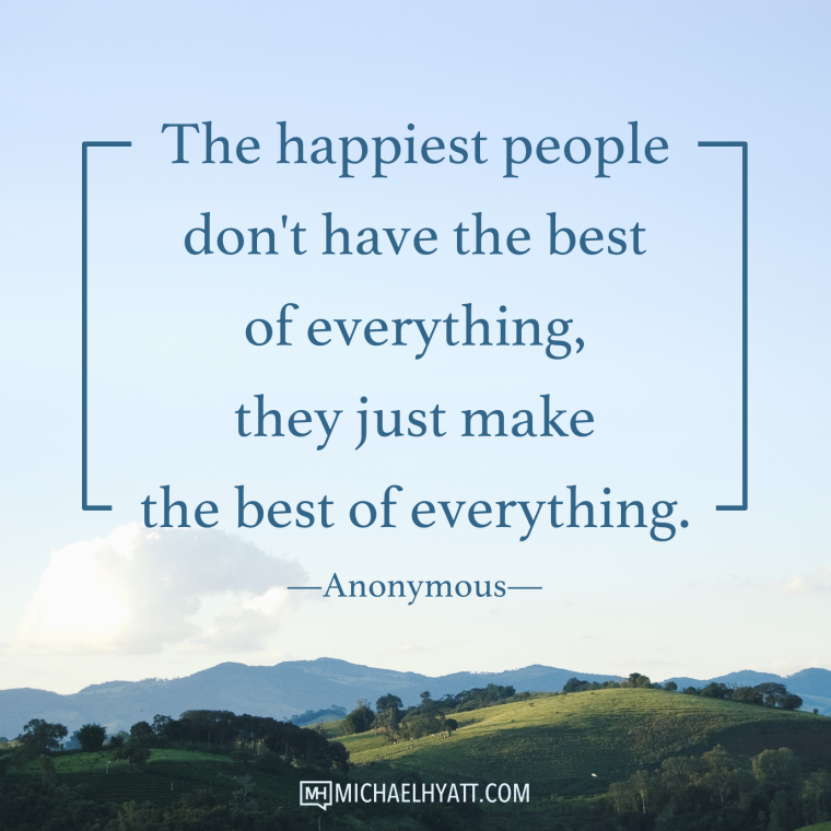 The happiest people don't have the best of everything, they just make the best of everything. -Anonymous