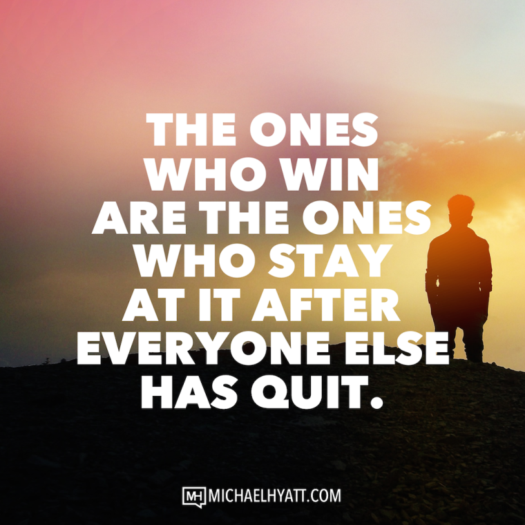 The ones who win are the ones who stay at it after everyone else has quit. -Michael Hyatt