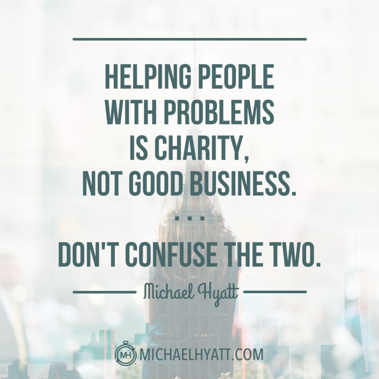 Helping people with problems is charity, not good business. Don't confuse the two. -Michael Hyatt
