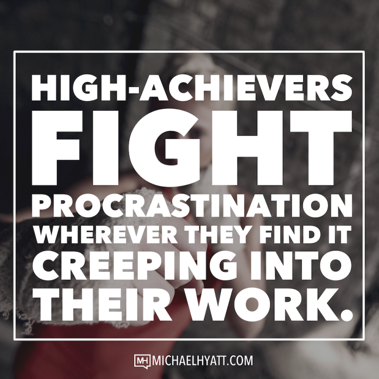 High-achievers fight procrastination whenever they find it creeping into their work. -Michael Hyatt