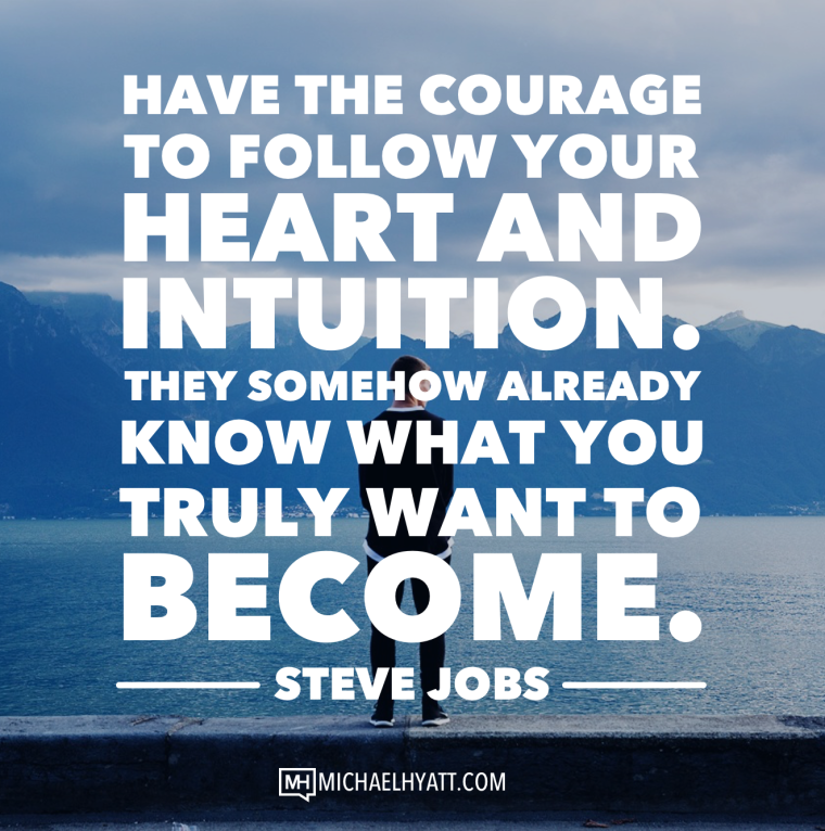 Have the courage to follow your heart and intuition. They somehow already know what you truly want to become. -Steve Jobs