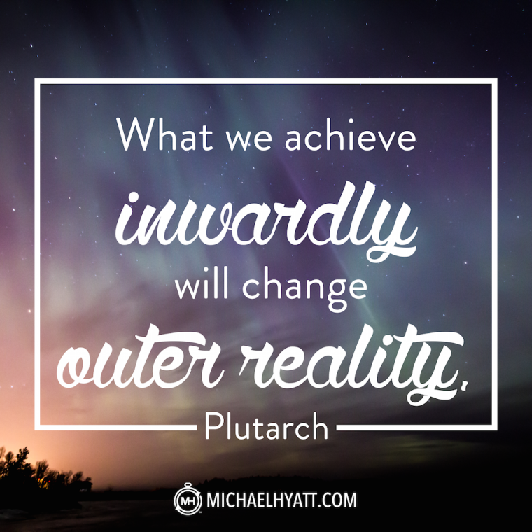 What we achieve inwardly will change outer reality. -Plutarch