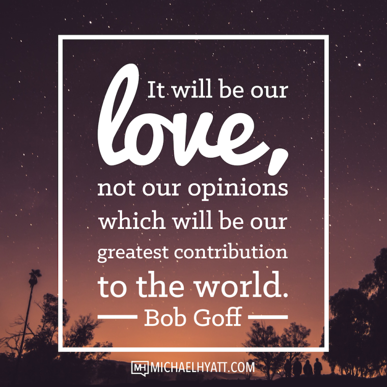 It will be our love, not our opinions which will be our greatest contribution to the world. -Bob Goff